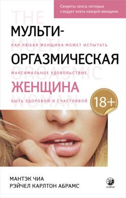 Рэйчел Карлтон Абрамс, Мантэк Чиа - Мульти-оргазмическая женщина. Как любая женщина может испытать максимальное удовольствие, быть здоровой и счастливой