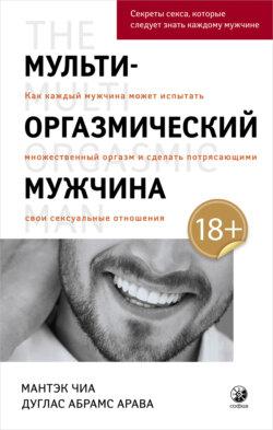 Дуглас Абрамс, Мантэк Чиа - Мульти-оргазмический мужчина. Как каждый мужчина может испытать множественный оргазм и сделать потрясающими свои сексуальные отношения