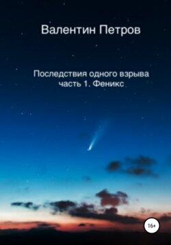 Валентин Петров - Последствия одного взрыва. Часть 1. Феникс