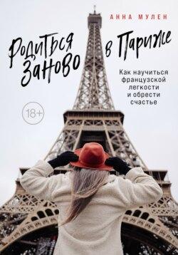 Анна Мулен - Родиться заново в Париже. Как научиться французской легкости и обрести счастье
