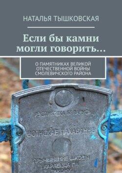 Наталья Тышковская - Еслибы камни могли говорить… Опамятниках Великой Отечественной войны Смолевичского района