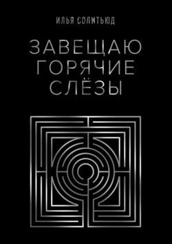 Илья Солитьюд - Завещаю горячие слёзы