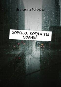 Екатерина Рогачёва - Хорошо, когда ты солнце
