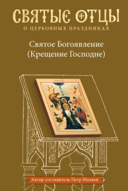 Петр Малков - Святое Богоявление (Крещение Господне). Антология святоотеческих проповедей