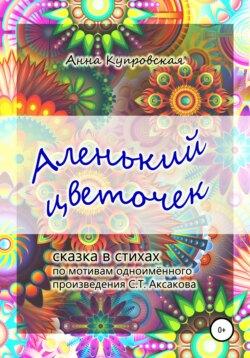 Анна Купровская - Аленький цветочек. Сказка в стихах по мотивам одноименного произведения С.Т. Аксакова