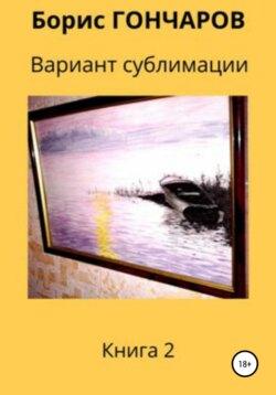 Борис Гончаров - Вариант сублимации. Книга 2