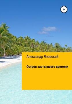 Александр Яновский - Остров застывшего времени