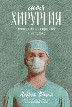 Андрей Убогий - Моя хирургия. Истории из операционной и не только