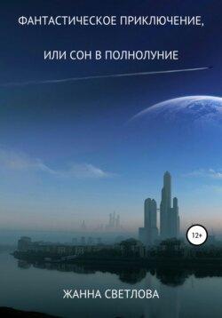 Жанна Светлова - Фантастическое приключение, или Сон в полнолуние