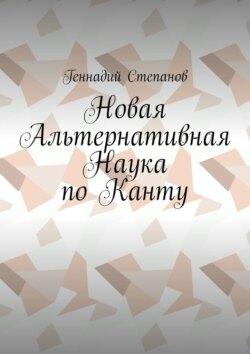 Геннадий Степанов - Новая Альтернативная Наука поКанту