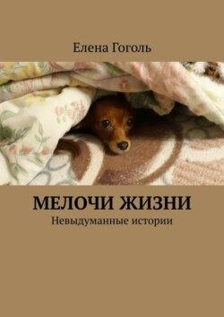 Елена Гоголь - МЕЛОЧИ ЖИЗНИ. Невыдуманные истории