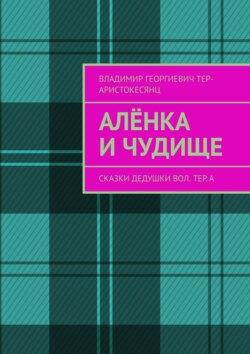 Владимир Тер-Аристокесянц - Алёнка иЧудище. Сказки Дедушки Вол. ТЕр.а