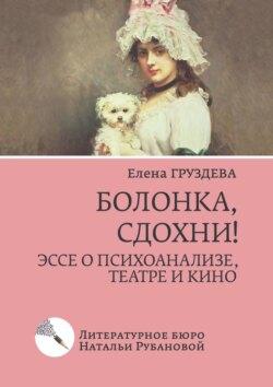 Елена Груздева - Болонка, сдохни! Эссе о психоанализе, театре и кино