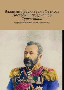 Владимир Фетисов - Последний губернатор Туркестана. Триумф и трагедия Алексея Куропаткина