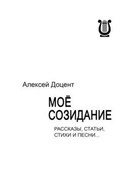 Алексей Доцент - МОЁ СОЗИДАНИЕ. Рассказы, статьи, стихи и песни…
