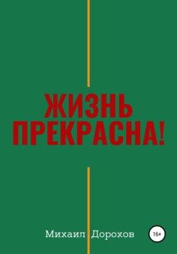Михаил Дорохов - Жизнь прекрасна!