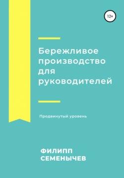 Филипп Семенычев - Бережливое производство для руководителей. Продвинутый уровень