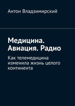 Антон Владзимирский - Медицина. Авиация. Радио. Как телемедицина изменила жизнь целого континента