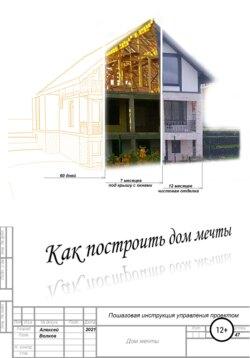 Алексей Волков - Как построить дом мечты (пошаговая инструкция управления проектом)