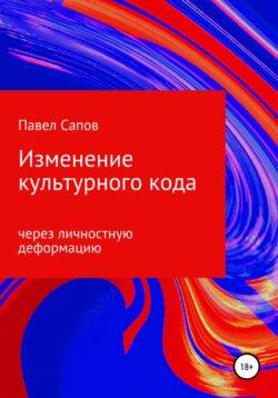 Павел Сапов - Изменение культурного кода через личностную деформацию