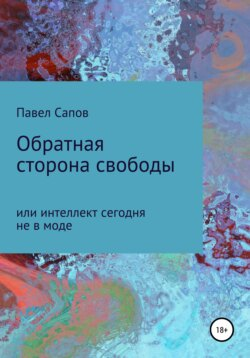 Павел Сапов - Обратная сторона свободы, или интеллект сегодня не в моде