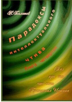 Николай Болотов - Парадоксы интеллектуального чтива. Книга четвёртая «Сказ про то, что есть Прописная Истина»