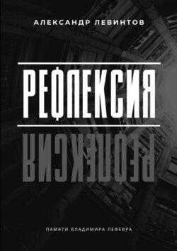 Александр Левинтов - Рефлексия. Памяти Владимира Лефевра