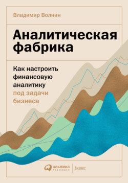 Владимир Волнин - Аналитическая фабрика. Как настроить финансовую аналитику под задачи бизнеса