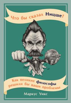 Маркус Уикс - Что бы сказал Ницше? Как великие философы решили бы ваши проблемы
