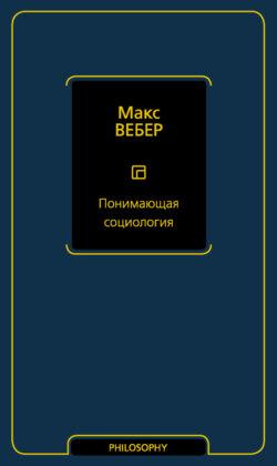 Макс Вебер - Понимающая социология