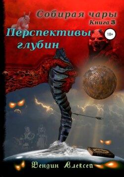 Алексей Вендин - Собирая чары. Книга 3. Перспективы глубин