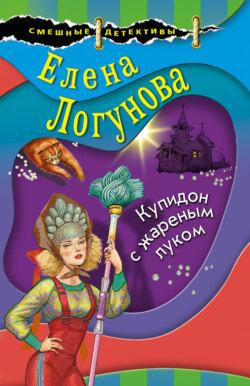 Елена Логунова - Купидон с жареным луком