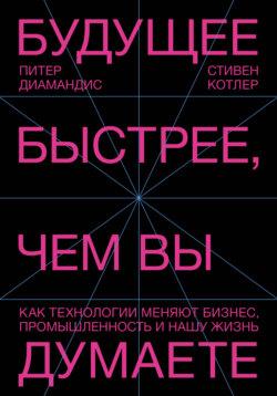 Стивен Котлер, Питер Диамандис - Будущее быстрее, чем вы думаете. Как технологии меняют бизнес, промышленность и нашу жизнь