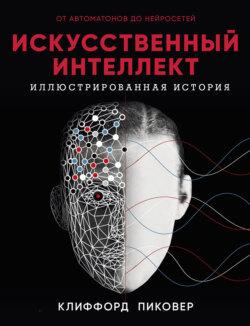 Клиффорд Пиковер - Искусственный интеллект. Иллюстрированная история. От автоматов до нейросетей