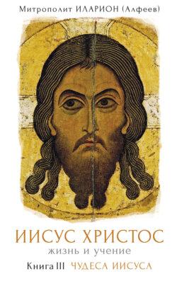 Иларион (Алфеев) - Иисус Христос. Жизнь и учение. Книга III. Чудеса Иисуса