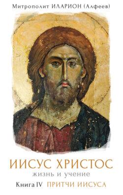Иларион (Алфеев) - Иисус Христос. Жизнь и учение. Книга IV. Притчи Иисуса