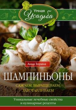 Анна Зорина - Шампиньоны. Сажаем, выращиваем, заготавливаем. Уникальные лечебные свойства и кулинарные рецепты