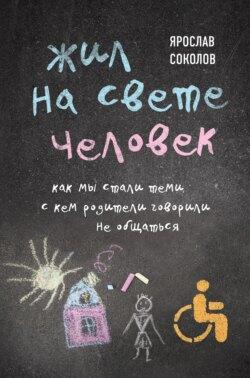 Ярослав Соколов - Жил на свете человек. Как мы стали теми, с кем родители говорили не общаться