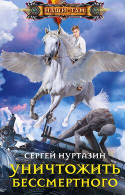 Сергей Нуртазин - Уничтожить Бессмертного