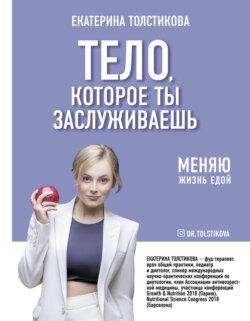 Екатерина Толстикова - Тело, которое ты заслуживаешь. Меняю жизнь едой
