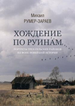 Михаил Румер-Зараев - Хождение по руинам. Портреты трех сельских районов на фоне новейшей истории