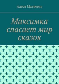 Алеся Матвеева - Максимка спасает мир сказок