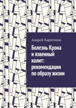Андрей Харитонов - Болезнь Крона иязвенный колит: рекомендации пообразу жизни