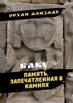 Орхан Ализаде - Баку– память, запечатленная вкамнях