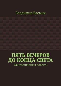 Владимир Басыня - Пять вечеров доконца света. Фантастическая повесть