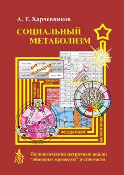 Александр Харчевников - Социальный метаболизм. Полилогический матричный анализ «обменных процессов» истоимости