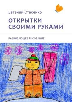 Евгений Стасенко - Открытки своими руками. Развивающее рисование