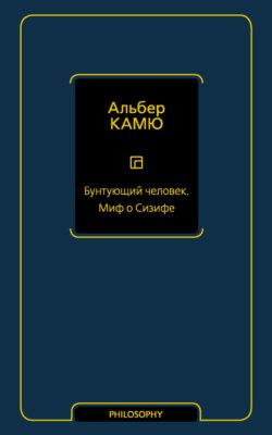 Альбер Камю - Бунтующий человек. Миф о Сизифе