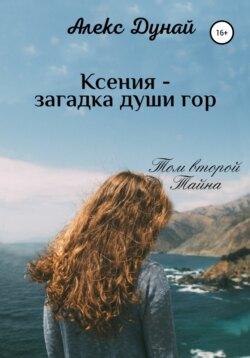Алекс Дунай, Оксана Сергеева - Ксения – загадка души гор. Том второй «Тайна»