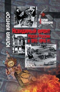 Юлия Кантор - Невидимый фронт. Музеи России в 1941–1945 гг.
